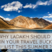 why Ladakh should be on your Travel Bucket List this summer